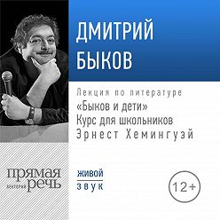 Дмитрий Быков - Лекция «Быков и дети. Эрнест Хемингуэй»