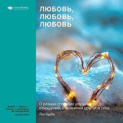 Smart Reading - Краткое содержание книги: Любовь, любовь, любовь. О разных способах улучшения отношений, о приятии других и себя. Лиз Бурбо