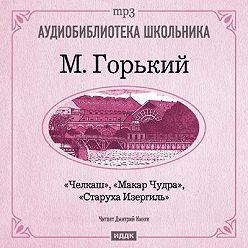 Maxim Gorky - Макар Чудра. Старуха Изергиль. Челкаш