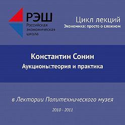 Константин Сонин - Лекция №10 «Аукционы:теория и практика»