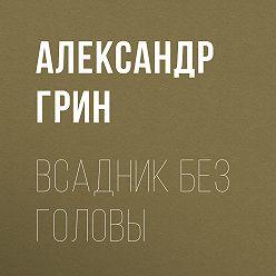 Александр Грин - Всадник без головы