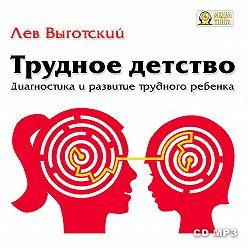 Лев Выготский (Выгодский) - Трудное детство. Диагностика и развитие трудного ребенка.