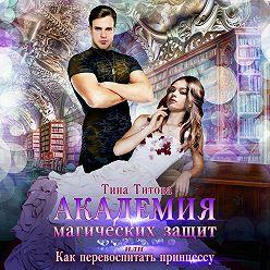 Тина Титова - Академия магических защит, или Как перевоспитать принцессу
