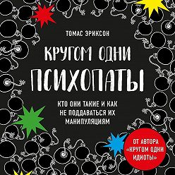 Томас Эриксон - Кругом одни психопаты. Кто они такие и как не поддаваться на их манипуляции?