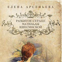 Елена Арсеньева - Разбитое сердце Матильды Кшесинской