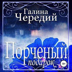 Галина Чередий - Порченый подарок