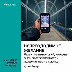 Smart Reading - Адам Алтер: Непреодолимое желание. Развитие технологий, которые вызывают зависимость и держат нас на крючке. Саммари