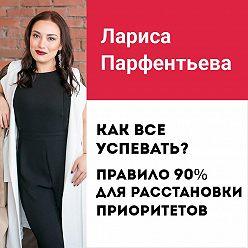 Лариса Парфентьева - Лекция №4 «Как все успевать? Правило 90% для расстановки приоритетов»