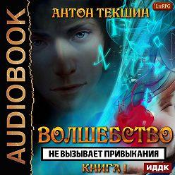 Антон Текшин - Волшебство не вызывает привыкания. Книга 1
