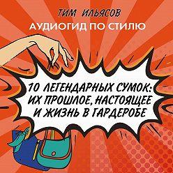 Тим Ильясов - 10 легендарных сумок