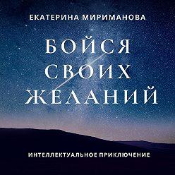 Екатерина Мириманова - Бойся своих желаний