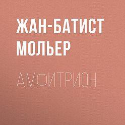 Мольер (Жан-Батист Поклен) - Амфитрион