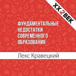 Лекс Кравецкий - Фундаментальные недостатки современного образования