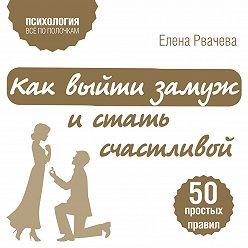 Елена Рвачева - Как выйти замуж и стать счастливой. 50 простых правил