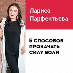 Лариса Парфентьева - Лекция №6 «5 способов прокачать силу воли»