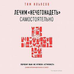 Тим Ильясов - Лечим «нечегонадеть» самостоятельно, или Почему вам не нужен «стилист»