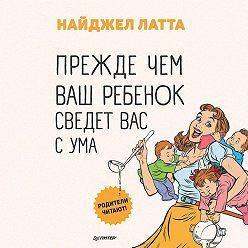 Найджел Латта - Прежде чем ваш ребенок сведет вас с ума