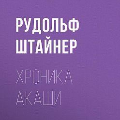 Рудольф Штайнер - Хроника Акаши