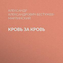 Александр Бестужев-Марлинский - Кровь за кровь