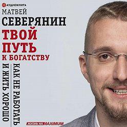 Матвей Северянин - Твой путь к богатству. Как не работать и жить хорошо