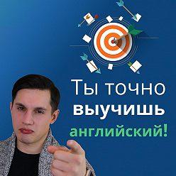 Мищенко Богдан - Как начать учить английский язык? Выучи английский быстро!