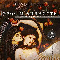 Николай Бердяев - Эрос и личность. Философия пола и любви