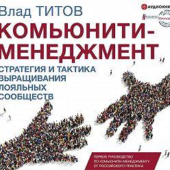 Влад Титов - Комьюнити-менеджмент. Стратегия ипрактика выращивания лояльных сообществ