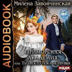 Милена Завойчинская - Приморская академия, или Ты просто пока не привык