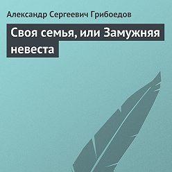 Александр Грибоедов - Своя семья, или Замужняя невеста