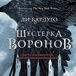 Ли Бардуго - Шестерка воронов