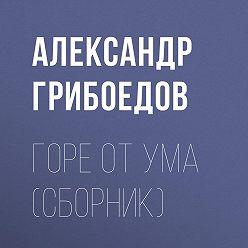 Александр Грибоедов - Горе от ума (сборник)