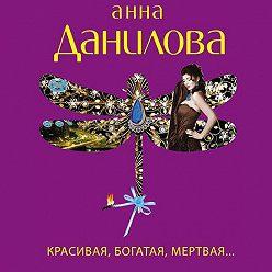 Анна Данилова - Красивая, богатая, мертвая…