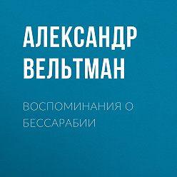 Александр Вельтман - Воспоминания о Бессарабии