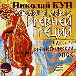 Николай Кун - Легенды и мифы Древней Греции: Часть II. Древнегреческий эпос