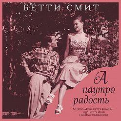 Бетти Смит - А наутро радость