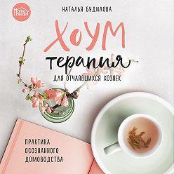Наталья Будилова - Хоумтерапия для отчаявшихся хозяек. Практика осознанного домоводства