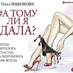 Ника Набокова - А тому ли я дала? Когда хотелось счастья, а получилось как всегда