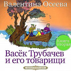 Валентина Осеева - Васек Трубачев и его товарищи. Книга вторая