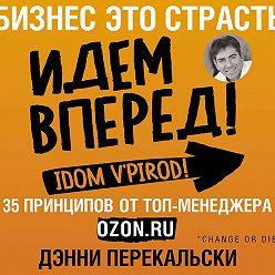 Дэнни Перекальски - Бизнес – это страсть. Идем вперед! 35 принципов от топ-менеджера Оzоn.ru