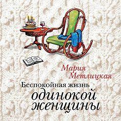 Мария Метлицкая - Беспокойная жизнь одинокой женщины