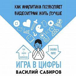 Василий Сабиров - Игра в цифры. Как аналитика позволяет видеоиграм жить лучше