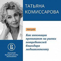 Татьяна Комиссарова - Как инновации проникают на рынки потребителей благодаря медиаконтенту