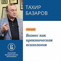 Тахир Базаров - Бизнес как практическая психология