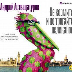 Андрей Аствацатуров - Не кормите и не трогайте пеликанов