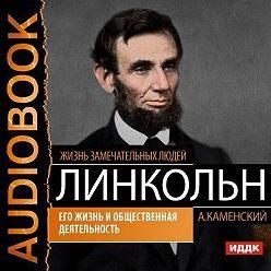 Андрей Каменский - Авраам Линкольн. Его жизнь и общественная деятельность
