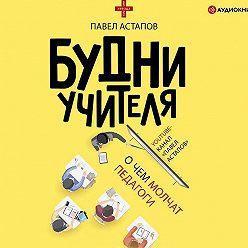 Павел Астапов - Будни учителя