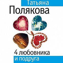 Татьяна Полякова - 4 любовника и подруга