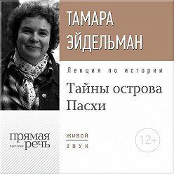 Тамара Эйдельман - Лекция «Тайны острова Пасхи»