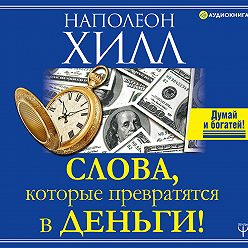 Наполеон Хилл - Слова, которые превратятся в деньги!