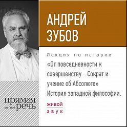 Андрей Зубов - Лекция «От повседневности к совершенству – Сократ и учение об Абсолюте»